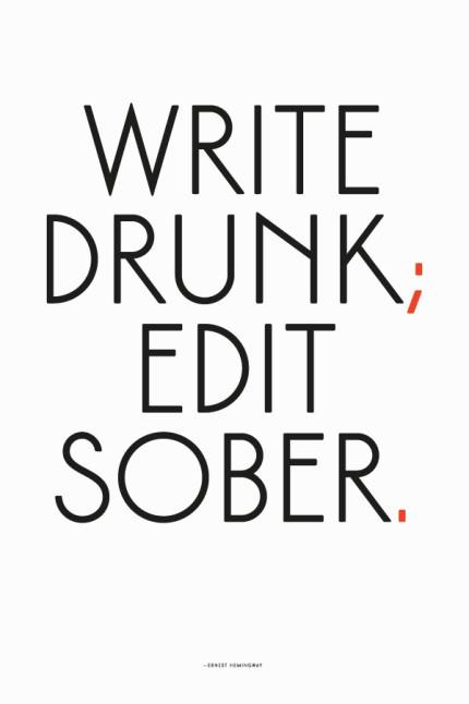 Write Drunk; Edit Sober.